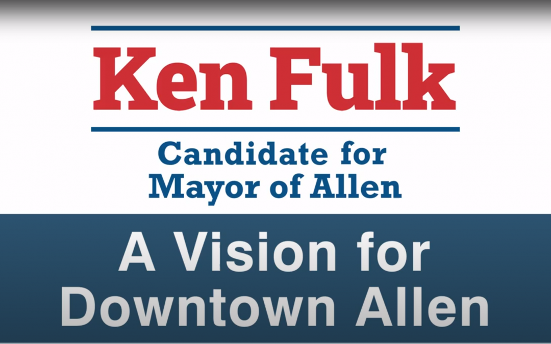 A Vision for Downtown Allen from Mayor Candidate Ken Fulk